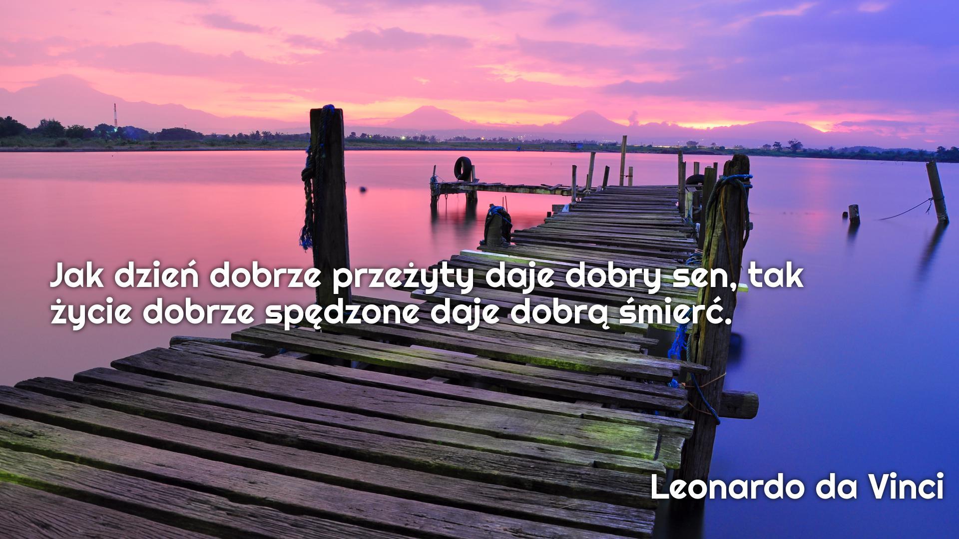 Jak dzień dobrze przeżyty daje dobry sen, tak życie dobrze spędzone daje dobrą śmierć.