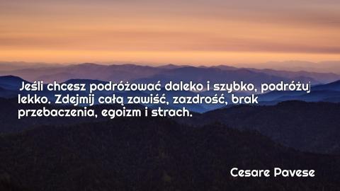 Jeśli chcesz podróżować daleko i szybko, podróżuj lekko. Zdejmij całą zawiść, zazdrość, brak przebaczenia, egoizm i strach.